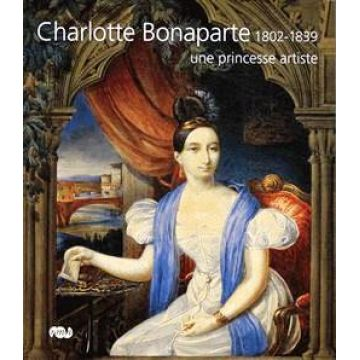 Charlotte Bonaparte, 1802-1839 une princesse artiste