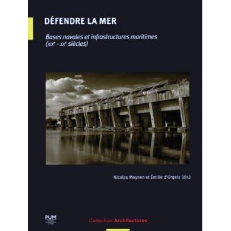 Défendre la mer Bases navales et infrastructures maritimes (XIXe-XXe siècles)
