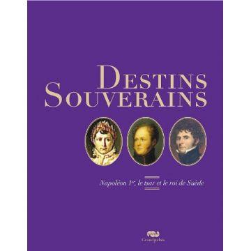 Destins souverains. Napoléon Ier, le Tsar et le roi de Suède