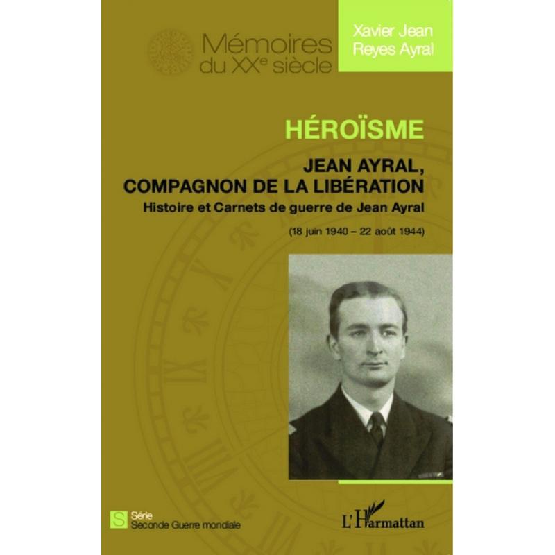 Héroïsme Jean Ayral, compagnon de la Libération 18 juin 1940 - 22 août 1944