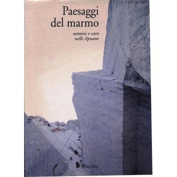 Paesaggi del marmo uomini e cave nelle Apuane