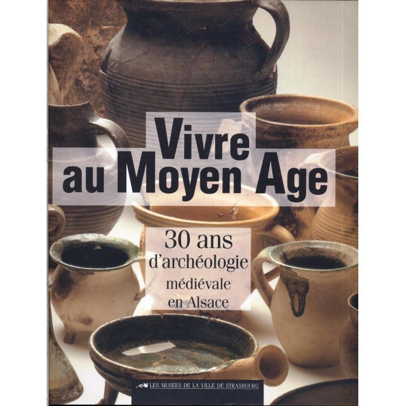 Vivre au moyen age, 30 ans d'archéologie médiévale en Alsace